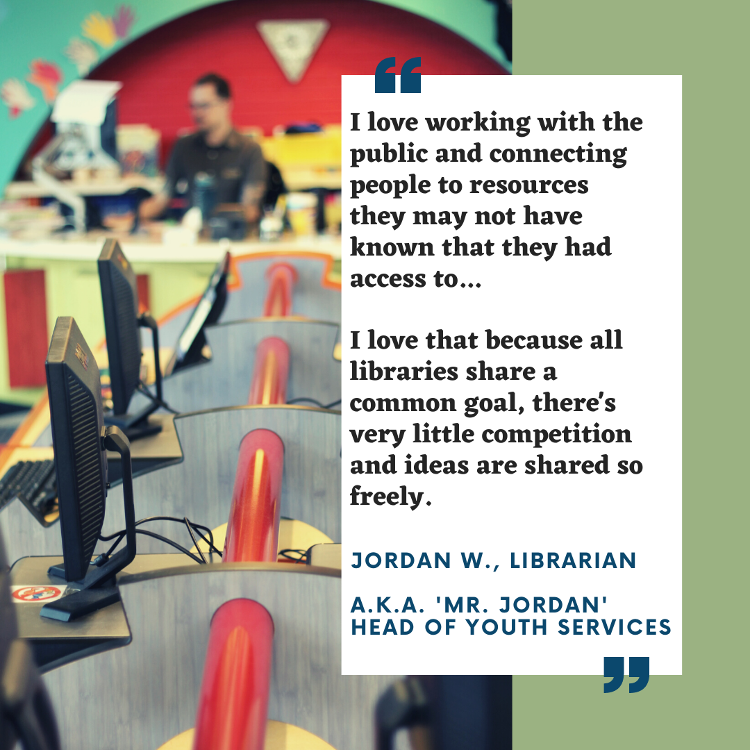 I love working with the public and connecting people with resources they may not have known that they had access to.. I love that because all libraries share a common goal, there's very little competition and ideas
